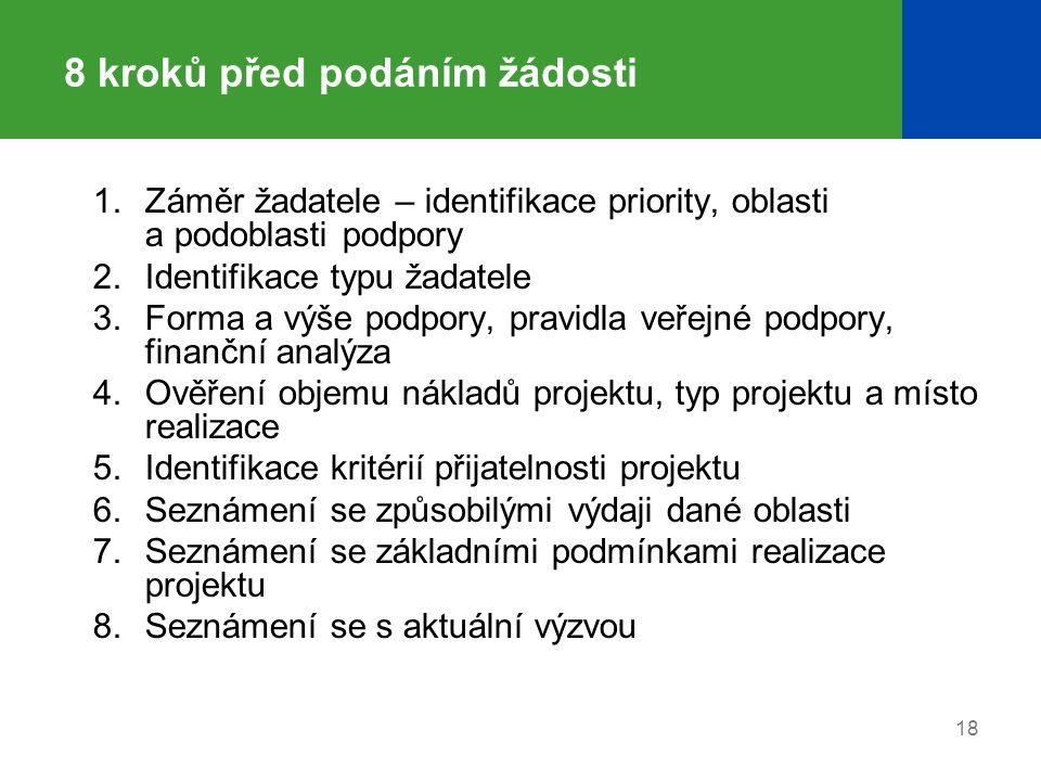 18 8 kroků před podáním žádosti 1.Záměr žadatele – identifikace priority, oblasti a podoblasti podpory 2.Identifikace typu žadatele 3.Forma a výše podpory, pravidla veřejné podpory, finanční analýza 4.Ověření objemu nákladů projektu, typ projektu a místo realizace 5.Identifikace kritérií přijatelnosti projektu 6.Seznámení se způsobilými výdaji dané oblasti 7.Seznámení se základními podmínkami realizace projektu 8.Seznámení se s aktuální výzvou