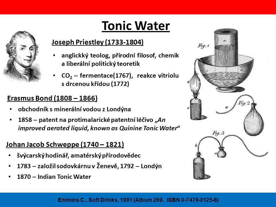 """Tonic Water Joseph Priestley (1733-1804) anglickký teolog, přírodní filosof, chemik a liberální politický teoretik CO 2 – fermentace(1767), reakce vitriolu s drcenou křídou (1772) Erasmus Bond (1808 – 1866) obchodník s minerální vodou z Londýna 1858 – patent na protimalarické patentní léčivo """"An improved aerated liquid, known as Quinine Tonic Water Emmins C., Soft Drinks, 1991 (Album 269."""