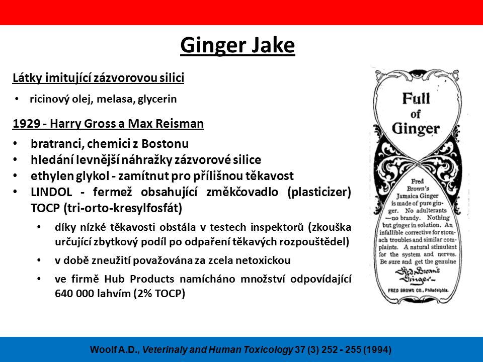 Ginger Jake Látky imitující zázvorovou silici ricinový olej, melasa, glycerin Woolf A.D., Veterinaly and Human Toxicology 37 (3) 252 - 255 (1994) 1929 - Harry Gross a Max Reisman bratranci, chemici z Bostonu hledání levnější náhražky zázvorové silice ethylen glykol - zamítnut pro přílišnou těkavost LINDOL - fermež obsahující změkčovadlo (plasticizer) TOCP (tri-orto-kresylfosfát) díky nízké těkavosti obstála v testech inspektorů (zkouška určující zbytkový podíl po odpaření těkavých rozpouštědel) v době zneužití považována za zcela netoxickou ve firmě Hub Products namícháno množství odpovídající 640 000 lahvím (2% TOCP)