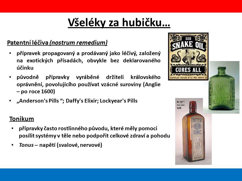 """Všeléky za hubičku… Patentní léčiva (nostrum remedium) přípravek propagovaný a prodávaný jako léčivý, založený na exotických přísadách, obvykle bez deklarovaného účinku původně přípravky vyráběné držiteli královského oprávnění, povolujícího používat vzácné suroviny (Anglie – po roce 1600) """"Anderson s Pills ; Daffy s Elixir; Lockyear s Pills Tonikum přípravky často rostlinného původu, které měly pomoci posílit systémy v těle nebo podpořit celkové zdraví a pohodu Tonus – napětí (svalové, nervové)"""