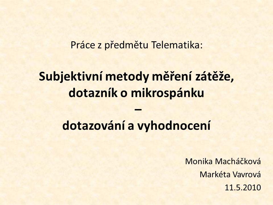Práce z předmětu Telematika: Subjektivní metody měření zátěže, dotazník o mikrospánku – dotazování a vyhodnocení Monika Macháčková Markéta Vavrová 11.5.2010