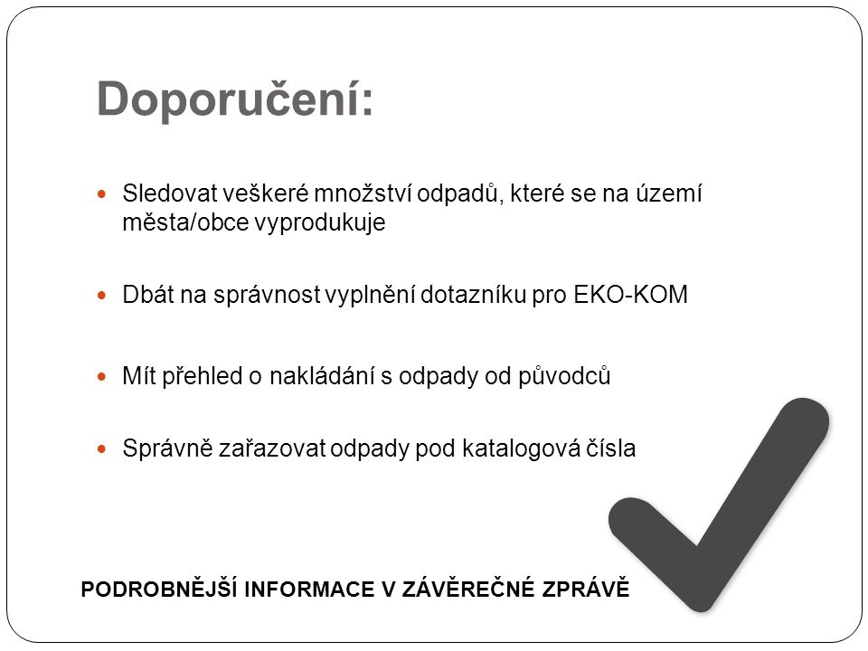 Doporučení: Sledovat veškeré množství odpadů, které se na území města/obce vyprodukuje Dbát na správnost vyplnění dotazníku pro EKO-KOM Mít přehled o