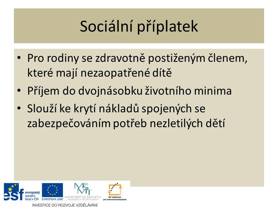 Sociální příplatek Pro rodiny se zdravotně postiženým členem, které mají nezaopatřené dítě Příjem do dvojnásobku životního minima Slouží ke krytí nákladů spojených se zabezpečováním potřeb nezletilých dětí