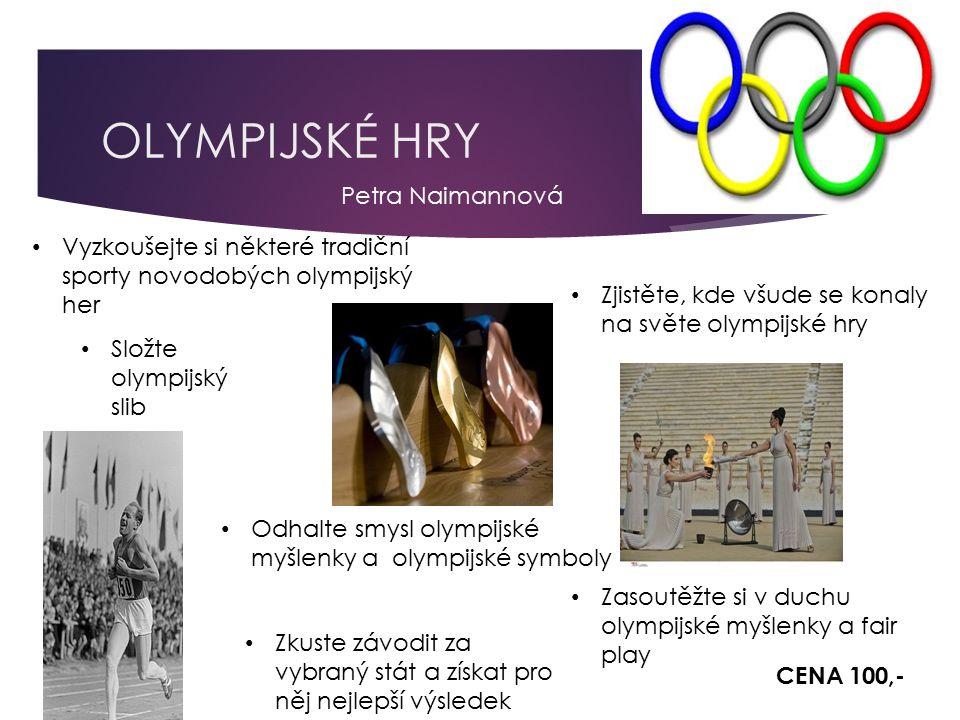 OLYMPIJSKÉ HRY Vyzkoušejte si některé tradiční sporty novodobých olympijský her Zjistěte, kde všude se konaly na světe olympijské hry Odhalte smysl olympijské myšlenky a olympijské symboly Zasoutěžte si v duchu olympijské myšlenky a fair play Zkuste závodit za vybraný stát a získat pro něj nejlepší výsledek Složte olympijský slib CENA 100,- Petra Naimannová