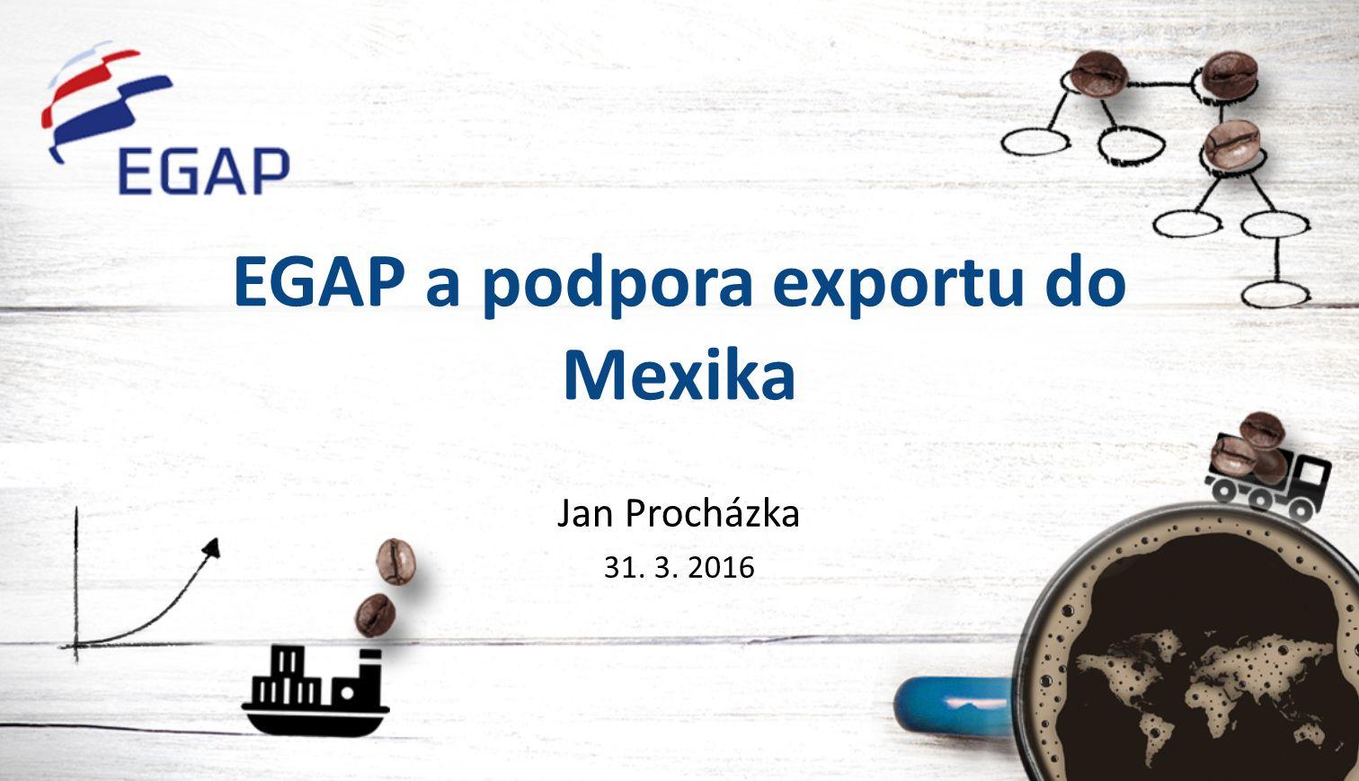 EGAP a podpora exportu do Mexika Jan Procházka 31. 3. 2016