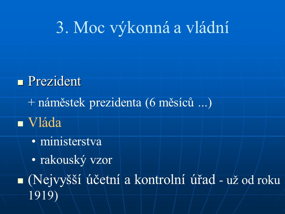 3. Moc výkonná a vládní Prezident Prezident + náměstek prezidenta (6 měsíců...) Vláda ministerstva rakouský vzor (Nejvyšší účetní a kontrolní úřad - u