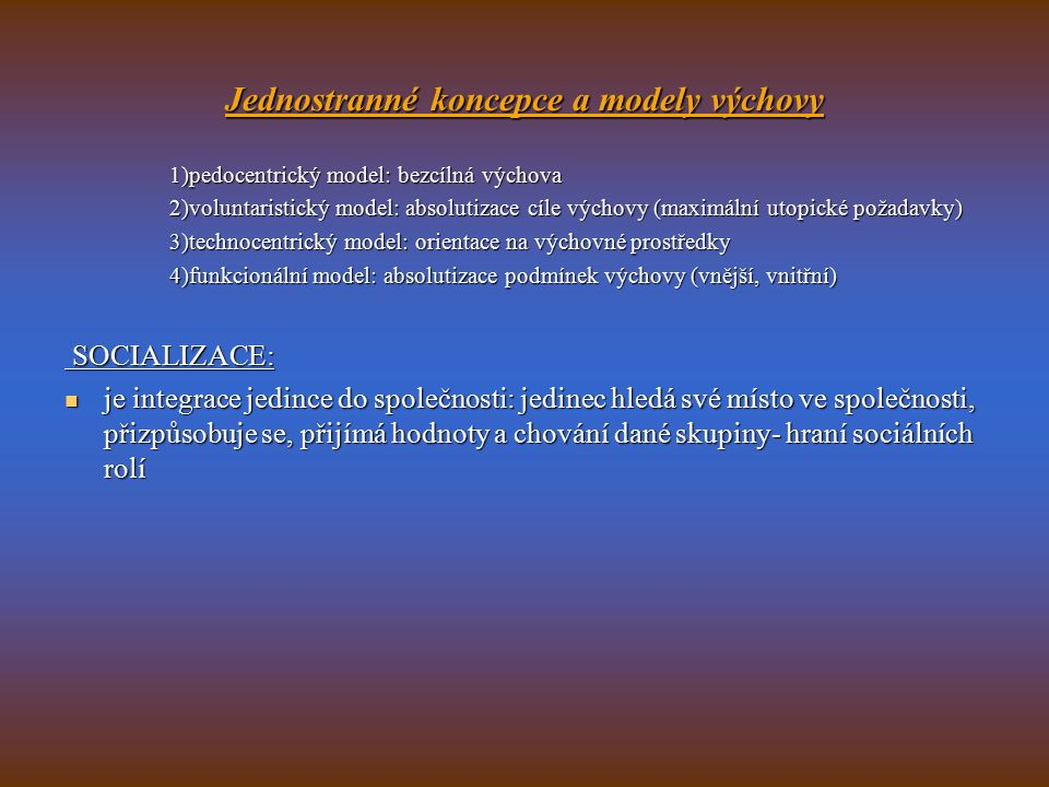 Jednostranné koncepce a modely výchovy 1)pedocentrický model: bezcílná výchova 2)voluntaristický model: absolutizace cíle výchovy (maximální utopické požadavky) 3)technocentrický model: orientace na výchovné prostředky 4)funkcionální model: absolutizace podmínek výchovy (vnější, vnitřní) SOCIALIZACE: SOCIALIZACE: je integrace jedince do společnosti: jedinec hledá své místo ve společnosti, přizpůsobuje se, přijímá hodnoty a chování dané skupiny- hraní sociálních rolí je integrace jedince do společnosti: jedinec hledá své místo ve společnosti, přizpůsobuje se, přijímá hodnoty a chování dané skupiny- hraní sociálních rolí