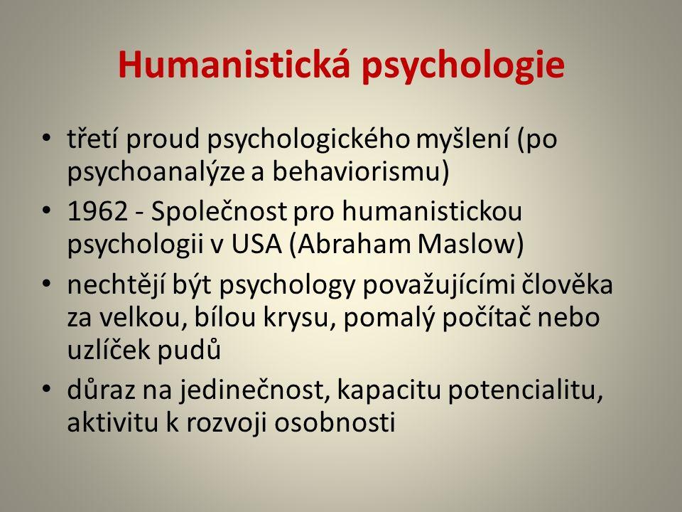 Humanistická psychologie třetí proud psychologického myšlení (po psychoanalýze a behaviorismu) 1962 - Společnost pro humanistickou psychologii v USA (Abraham Maslow) nechtějí být psychology považujícími člověka za velkou, bílou krysu, pomalý počítač nebo uzlíček pudů důraz na jedinečnost, kapacitu potencialitu, aktivitu k rozvoji osobnosti