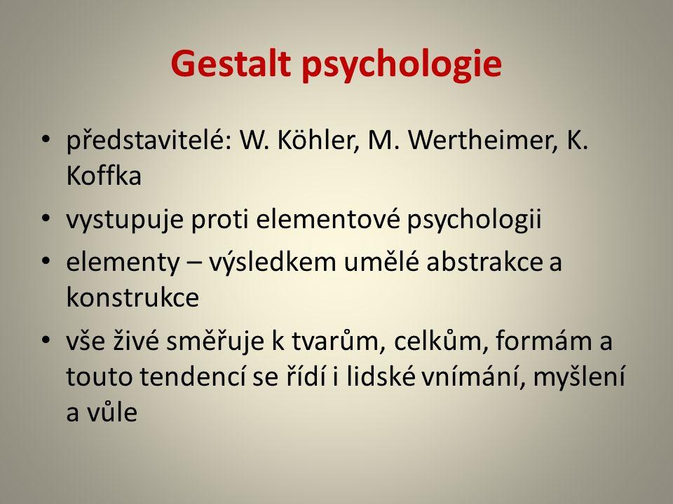 Gestalt psychologie představitelé: W. Köhler, M. Wertheimer, K. Koffka vystupuje proti elementové psychologii elementy – výsledkem umělé abstrakce a k