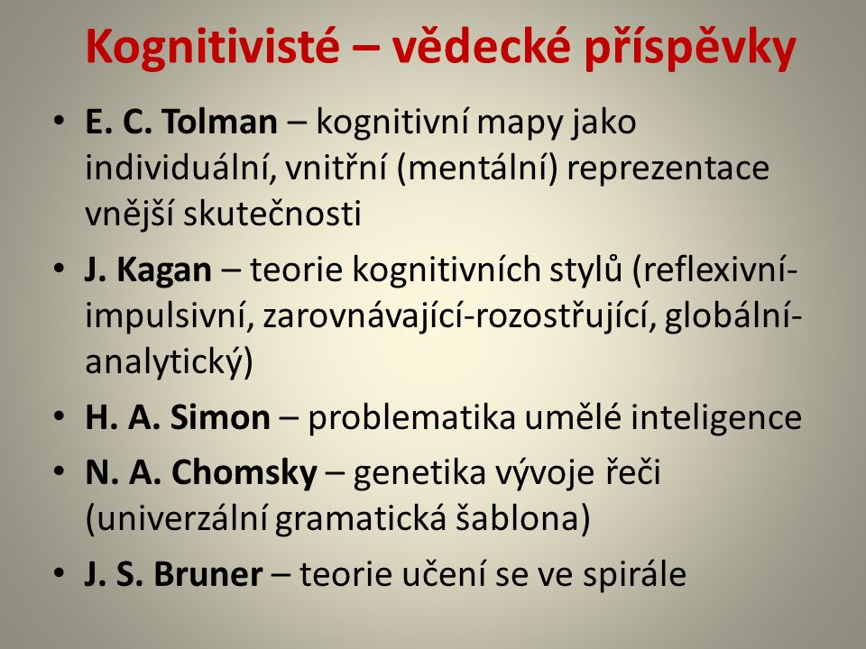 Kognitivisté – vědecké příspěvky E. C. Tolman – kognitivní mapy jako individuální, vnitřní (mentální) reprezentace vnější skutečnosti J. Kagan – teori