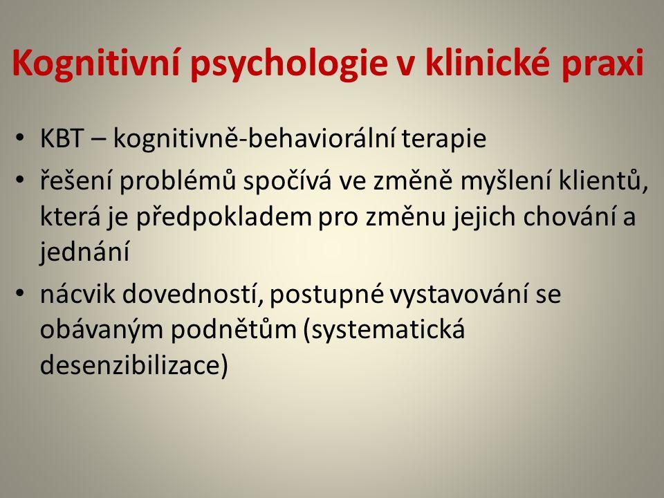 Kognitivní psychologie v klinické praxi KBT – kognitivně-behaviorální terapie řešení problémů spočívá ve změně myšlení klientů, která je předpokladem pro změnu jejich chování a jednání nácvik dovedností, postupné vystavování se obávaným podnětům (systematická desenzibilizace)