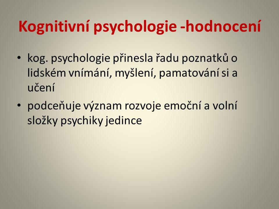 Kognitivní psychologie -hodnocení kog. psychologie přinesla řadu poznatků o lidském vnímání, myšlení, pamatování si a učení podceňuje význam rozvoje e