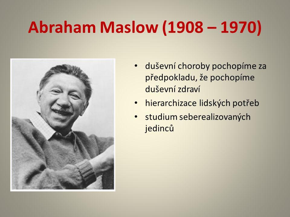 Abraham Maslow (1908 – 1970) duševní choroby pochopíme za předpokladu, že pochopíme duševní zdraví hierarchizace lidských potřeb studium seberealizovaných jedinců