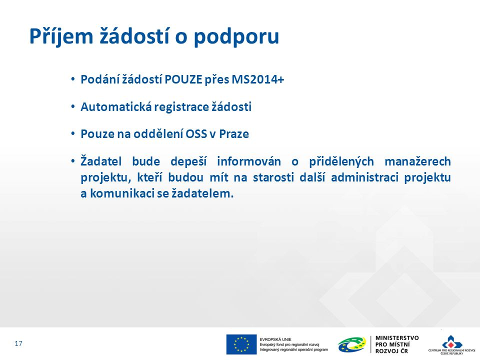 Podání žádostí POUZE přes MS2014+ Automatická registrace žádosti Pouze na oddělení OSS v Praze Žadatel bude depeší informován o přidělených manažerech projektu, kteří budou mít na starosti další administraci projektu a komunikaci se žadatelem.