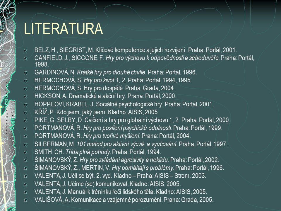 LITERATURA BELZ, H., SIEGRIST, M. Klíčové kompetence a jejich rozvíjení. Praha: Portál, 2001. CANFIELD, J., SICCONE, F. Hry pro výchovu k odpovědnosti