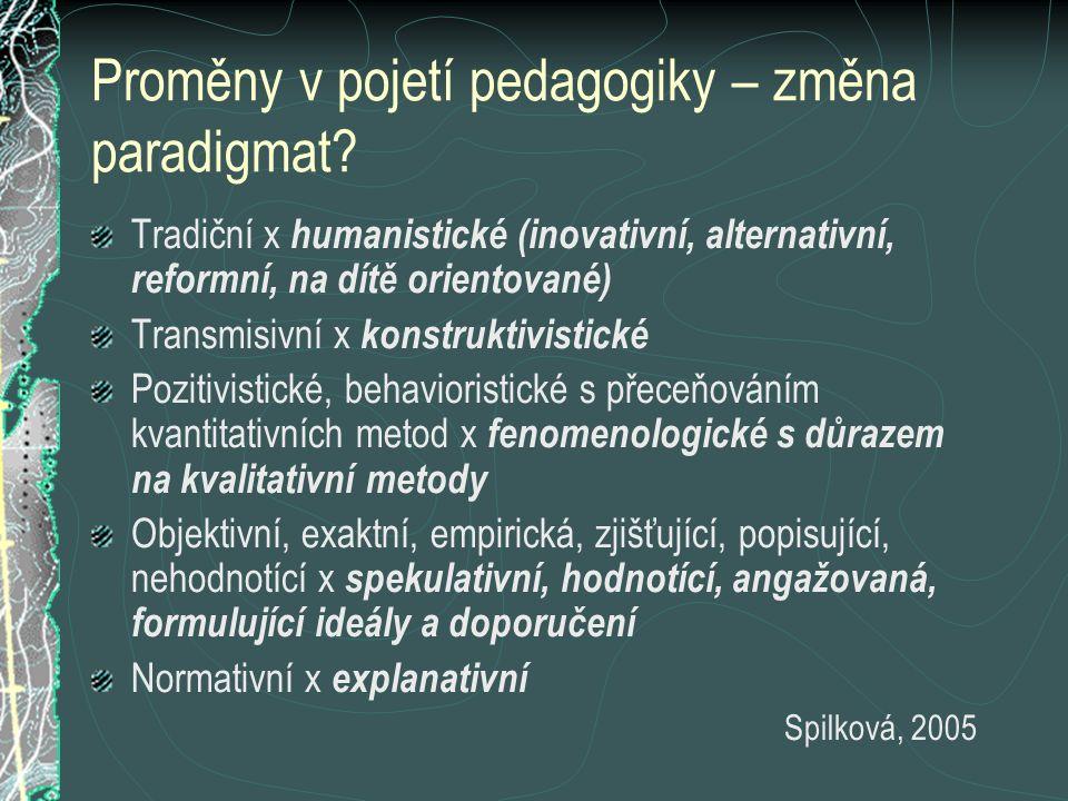 Proměny v pojetí pedagogiky – změna paradigmat? Tradiční x humanistické (inovativní, alternativní, reformní, na dítě orientované) Transmisivní x konst