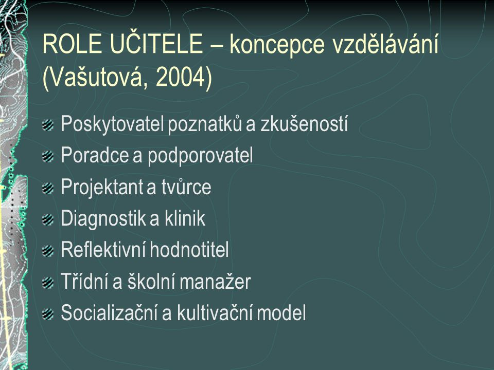 ROLE UČITELE – koncepce vzdělávání (Vašutová, 2004) Poskytovatel poznatků a zkušeností Poradce a podporovatel Projektant a tvůrce Diagnostik a klinik