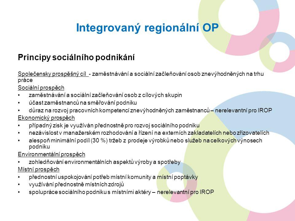 Integrovaný regionální OP Principy sociálního podnikání Společensky prospěšný cíl - zaměstnávání a sociální začleňování osob znevýhodněných na trhu práce Sociální prospěch zaměstnávání a sociální začleňování osob z cílových skupin účast zaměstnanců na směřování podniku důraz na rozvoj pracovních kompetencí znevýhodněných zaměstnanců – nerelevantní pro IROP Ekonomický prospěch případný zisk je využíván přednostně pro rozvoj sociálního podniku nezávislost v manažerském rozhodování a řízení na externích zakladatelích nebo zřizovatelích alespoň minimální podíl (30 %) tržeb z prodeje výrobků nebo služeb na celkových výnosech podniku Environmentální prospěch zohledňování environmentálních aspektů výroby a spotřeby Místní prospěch přednostní uspokojování potřeb místní komunity a místní poptávky využívání přednostně místních zdrojů spolupráce sociálního podniku s místními aktéry – nerelevantní pro IROP