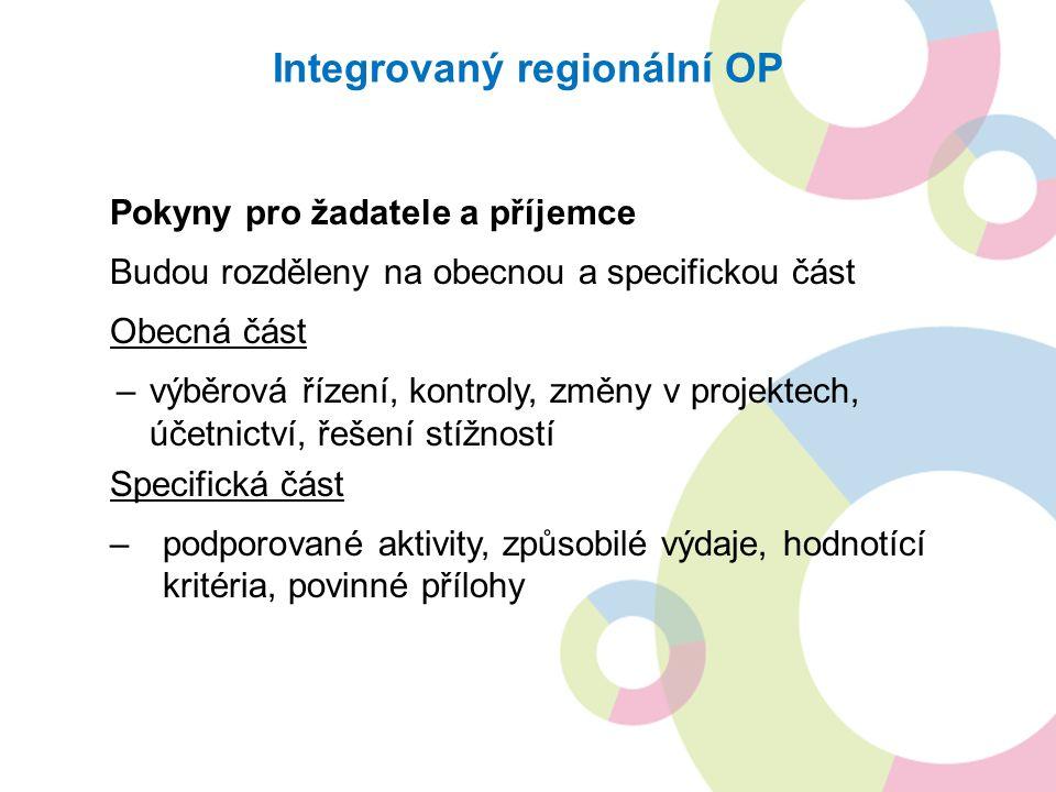 Integrovaný regionální OP Pokyny pro žadatele a příjemce Budou rozděleny na obecnou a specifickou část Obecná část –výběrová řízení, kontroly, změny v projektech, účetnictví, řešení stížností Specifická část –podporované aktivity, způsobilé výdaje, hodnotící kritéria, povinné přílohy