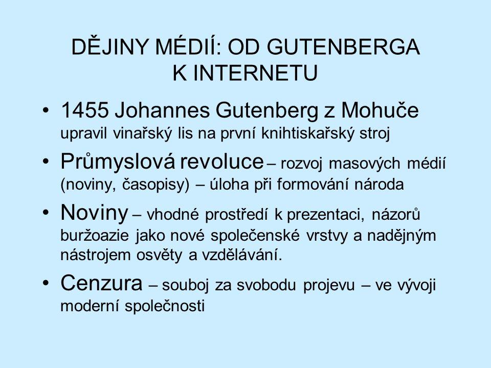 DĚJINY MÉDIÍ: OD GUTENBERGA K INTERNETU 1455 Johannes Gutenberg z Mohuče upravil vinařský lis na první knihtiskařský stroj Průmyslová revoluce – rozvoj masových médií (noviny, časopisy) – úloha při formování národa Noviny – vhodné prostředí k prezentaci, názorů buržoazie jako nové společenské vrstvy a nadějným nástrojem osvěty a vzdělávání.