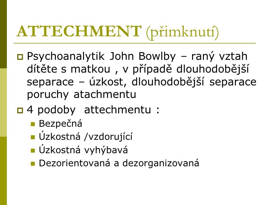 ATTECHMENT (přimknutí)  Psychoanalytik John Bowlby – raný vztah dítěte s matkou, v případě dlouhodobější separace – úzkost, dlouhodobější separace poruchy atachmentu  4 podoby attechmentu : Bezpečná Úzkostná /vzdorující Úzkostná vyhýbavá Dezorientovaná a dezorganizovaná