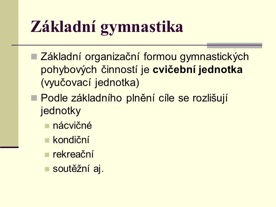 Základní gymnastika Základní organizační formou gymnastických pohybových činností je cvičební jednotka (vyučovací jednotka) Podle základního plnění cíle se rozlišují jednotky nácvičné kondiční rekreační soutěžní aj.