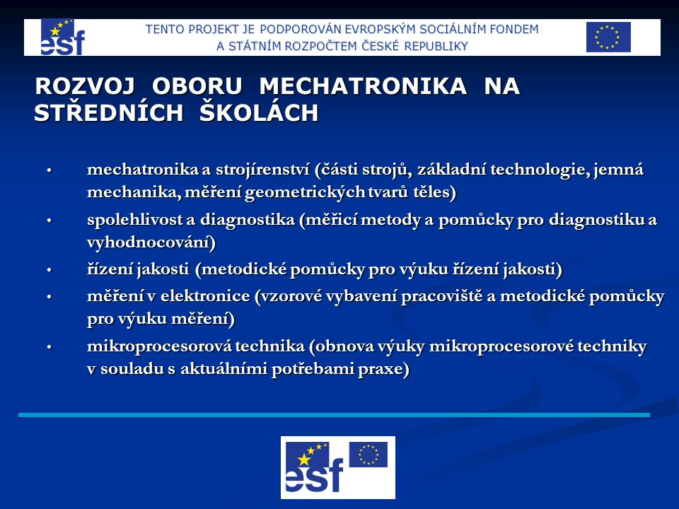 ROZVOJ OBORU MECHATRONIKA NA STŘEDNÍCH ŠKOLÁCH mechatronika a strojírenství (části strojů, základní technologie, jemná mechanika, měření geometrických tvarů těles) mechatronika a strojírenství (části strojů, základní technologie, jemná mechanika, měření geometrických tvarů těles) spolehlivost a diagnostika (měřicí metody a pomůcky pro diagnostiku a vyhodnocování) spolehlivost a diagnostika (měřicí metody a pomůcky pro diagnostiku a vyhodnocování) řízení jakosti (metodické pomůcky pro výuku řízení jakosti) řízení jakosti (metodické pomůcky pro výuku řízení jakosti) měření v elektronice (vzorové vybavení pracoviště a metodické pomůcky pro výuku měření) měření v elektronice (vzorové vybavení pracoviště a metodické pomůcky pro výuku měření) mikroprocesorová technika (obnova výuky mikroprocesorové techniky v souladu s aktuálními potřebami praxe) mikroprocesorová technika (obnova výuky mikroprocesorové techniky v souladu s aktuálními potřebami praxe) TENTO PROJEKT JE PODPOROVÁN EVROPSKÝM SOCIÁLNÍM FONDEM A STÁTNÍM ROZPOČTEM ČESKÉ REPUBLIKY