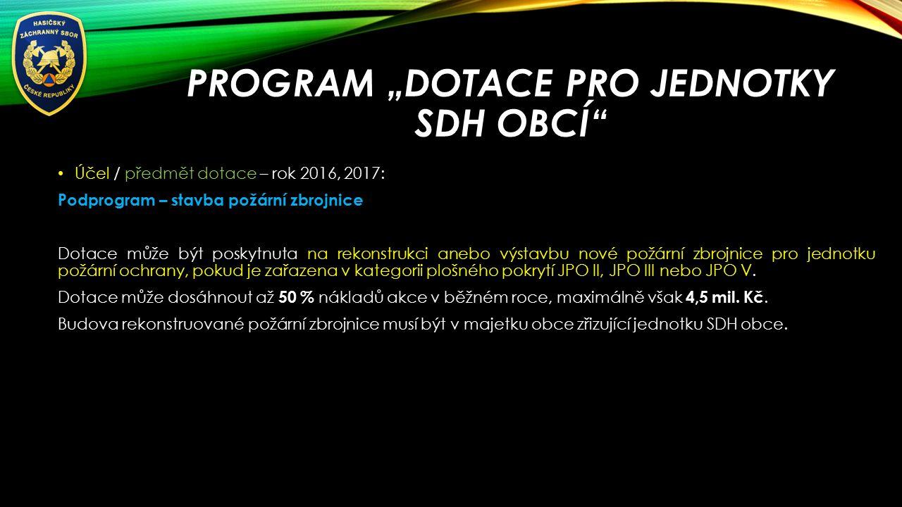 """PROGRAM """"DOTACE PRO JEDNOTKY SDH OBCÍ Účel / předmět dotace – rok 2016, 2017: Podprogram – stavba požární zbrojnice Dotace může být poskytnuta na rekonstrukci anebo výstavbu nové požární zbrojnice pro jednotku požární ochrany, pokud je zařazena v kategorii plošného pokrytí JPO II, JPO III nebo JPO V."""