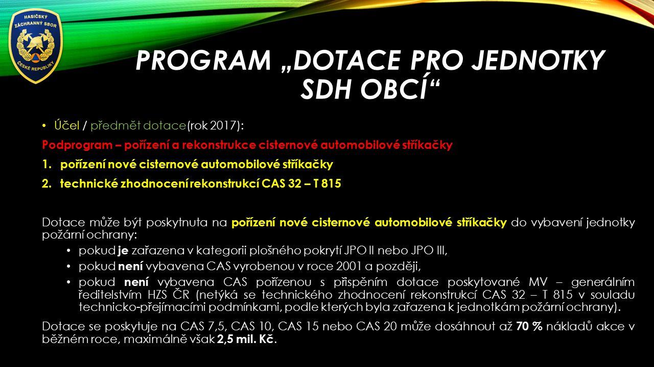 """PROGRAM """"DOTACE PRO JEDNOTKY SDH OBCÍ Účel / předmět dotace(rok 2017): Podprogram – pořízení a rekonstrukce cisternové automobilové stříkačky 1.pořízení nové cisternové automobilové stříkačky 2.technické zhodnocení rekonstrukcí CAS 32 – T 815 Dotace může být poskytnuta na pořízení nové cisternové automobilové stříkačky do vybavení jednotky požární ochrany: pokud je zařazena v kategorii plošného pokrytí JPO II nebo JPO III, pokud není vybavena CAS vyrobenou v roce 2001 a později, pokud není vybavena CAS pořízenou s přispěním dotace poskytované MV – generálním ředitelstvím HZS ČR (netýká se technického zhodnocení rekonstrukcí CAS 32 – T 815 v souladu technicko-přejímacími podmínkami, podle kterých byla zařazena k jednotkám požární ochrany)."""