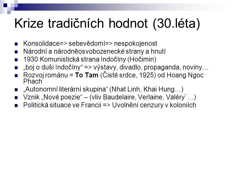 """Krize tradičních hodnot (30.léta) Konsolidace=> sebevědomí=> nespokojenost Národní a národněosvobozenecké strany a hnutí 1930 Komunistická strana Indočíny (Hočimin) """"boj o duši Indočíny => výstavy, divadlo, propaganda, noviny… Rozvoj románu = To Tam (Čisté srdce, 1925) od Hoang Ngoc Phach """"Autonomní literární skupina (Nhat Linh, Khai Hung…) Vznik """"Nové poezie – (vliv Baudelaire, Verlaine, Valéry¨…) Politická situace ve Francii => Uvolnění cenzury v koloniích"""