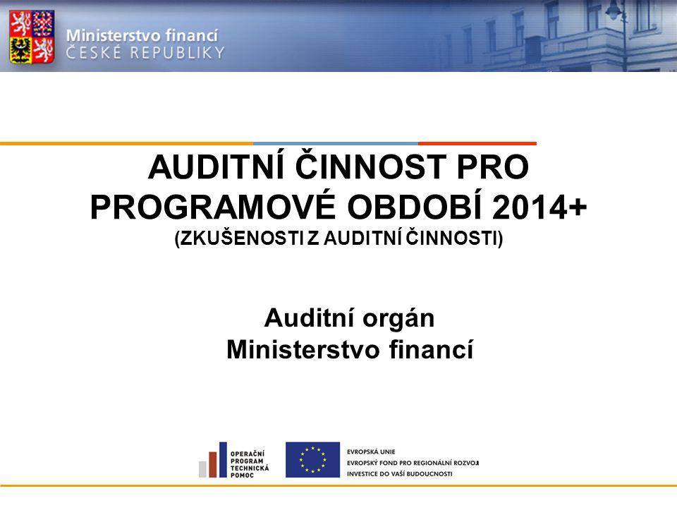 AUDITNÍ ČINNOST PRO PROGRAMOVÉ OBDOBÍ 2014+ (ZKUŠENOSTI Z AUDITNÍ ČINNOSTI) Auditní orgán Ministerstvo financí