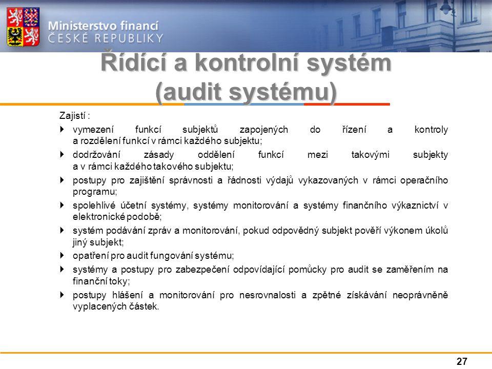 Řídící a kontrolní systém (audit systému) Zajistí :  vymezení funkcí subjektů zapojených do řízení a kontroly a rozdělení funkcí v rámci každého subjektu;  dodržování zásady oddělení funkcí mezi takovými subjekty a v rámci každého takového subjektu;  postupy pro zajištění správnosti a řádnosti výdajů vykazovaných v rámci operačního programu;  spolehlivé účetní systémy, systémy monitorování a systémy finančního výkaznictví v elektronické podobě;  systém podávání zpráv a monitorování, pokud odpovědný subjekt pověří výkonem úkolů jiný subjekt;  opatření pro audit fungování systému;  systémy a postupy pro zabezpečení odpovídající pomůcky pro audit se zaměřením na finanční toky;  postupy hlášení a monitorování pro nesrovnalosti a zpětné získávání neoprávněně vyplacených částek.