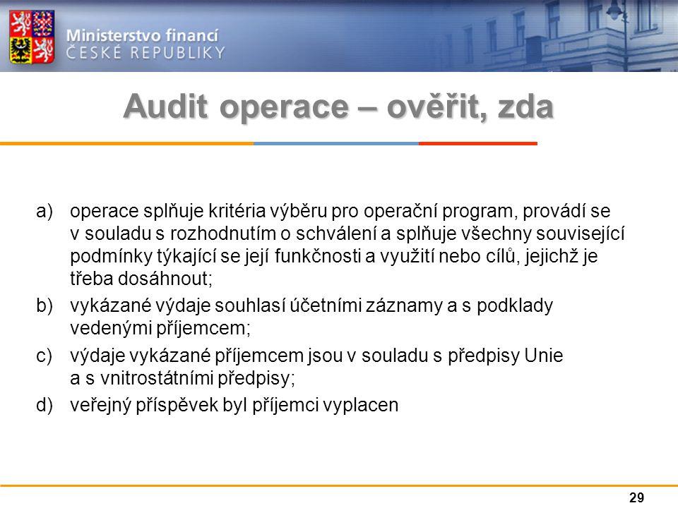 a)operace splňuje kritéria výběru pro operační program, provádí se v souladu s rozhodnutím o schválení a splňuje všechny související podmínky týkající se její funkčnosti a využití nebo cílů, jejichž je třeba dosáhnout; b)vykázané výdaje souhlasí účetními záznamy a s podklady vedenými příjemcem; c)výdaje vykázané příjemcem jsou v souladu s předpisy Unie a s vnitrostátními předpisy; d)veřejný příspěvek byl příjemci vyplacen Audit operace – ověřit, zda 29