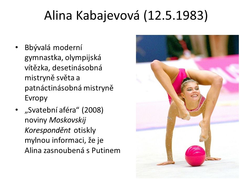 """Alina Kabajevová (12.5.1983) Bbývalá moderní gymnastka, olympijská vítězka, desetinásobná mistryně světa a patnáctinásobná mistryně Evropy """"Svatební aféra (2008) noviny Moskovskij Koresponděnt otiskly mylnou informaci, že je Alina zasnoubená s Putinem"""