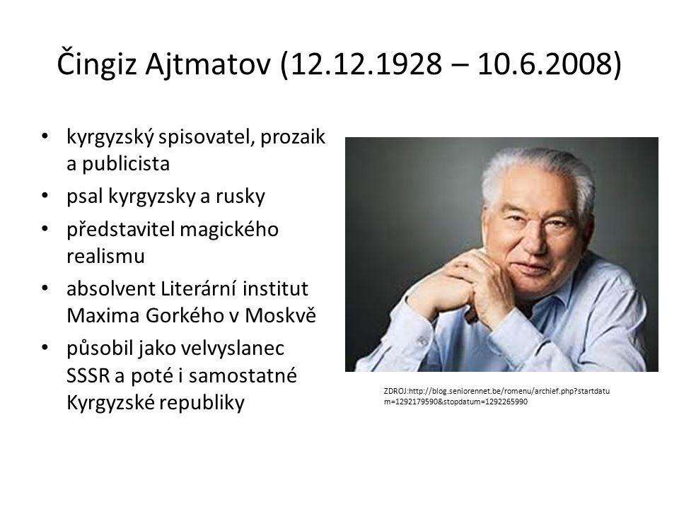 Čingiz Ajtmatov (12.12.1928 – 10.6.2008) kyrgyzský spisovatel, prozaik a publicista psal kyrgyzsky a rusky představitel magického realismu absolvent Literární institut Maxima Gorkého v Moskvě působil jako velvyslanec SSSR a poté i samostatné Kyrgyzské republiky ZDROJ:http://blog.seniorennet.be/romenu/archief.php startdatu m=1292179590&stopdatum=1292265990