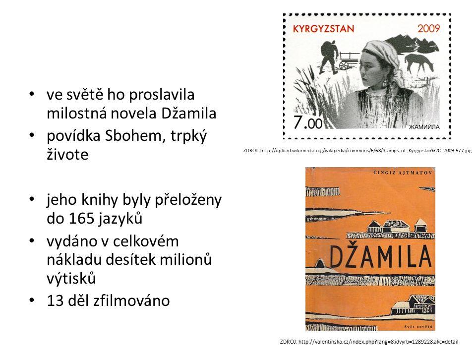 ve světě ho proslavila milostná novela Džamila povídka Sbohem, trpký živote jeho knihy byly přeloženy do 165 jazyků vydáno v celkovém nákladu desítek milionů výtisků 13 děl zfilmováno ZDROJ: http://valentinska.cz/index.php lang=&idvyrb=128922&akc=detail ZDROJ: http://upload.wikimedia.org/wikipedia/commons/6/68/Stamps_of_Kyrgyzstan%2C_2009-577.jpg