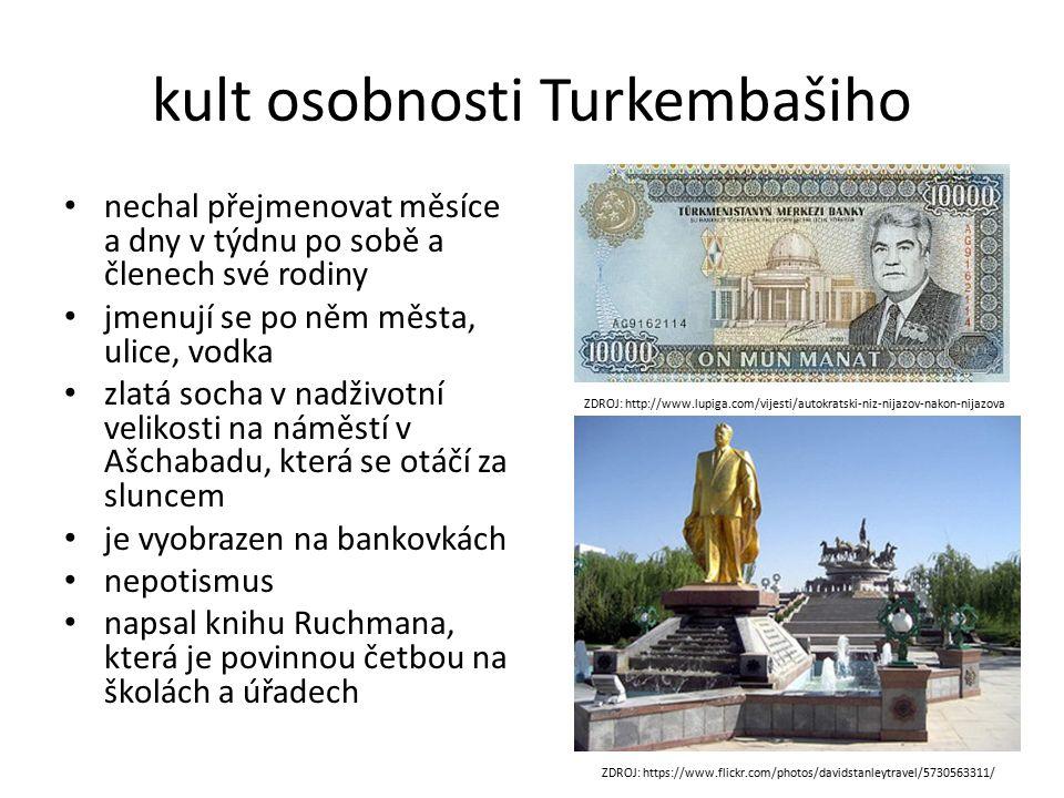 kult osobnosti Turkembašiho ZDROJ: http://www.lupiga.com/vijesti/autokratski-niz-nijazov-nakon-nijazova ZDROJ: https://www.flickr.com/photos/davidstanleytravel/5730563311/ nechal přejmenovat měsíce a dny v týdnu po sobě a členech své rodiny jmenují se po něm města, ulice, vodka zlatá socha v nadživotní velikosti na náměstí v Ašchabadu, která se otáčí za sluncem je vyobrazen na bankovkách nepotismus napsal knihu Ruchmana, která je povinnou četbou na školách a úřadech