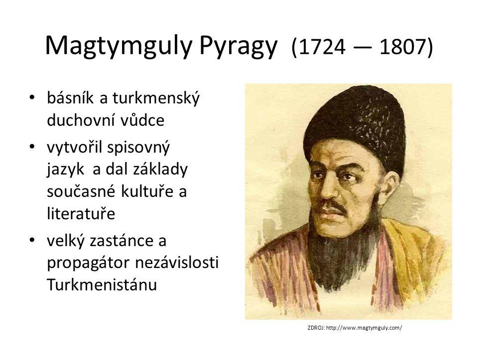 Magtymguly Pyragy (1724 — 1807) básník a turkmenský duchovní vůdce vytvořil spisovný jazyk a dal základy současné kultuře a literatuře velký zastánce a propagátor nezávislosti Turkmenistánu ZDROJ: http://www.magtymguly.com/