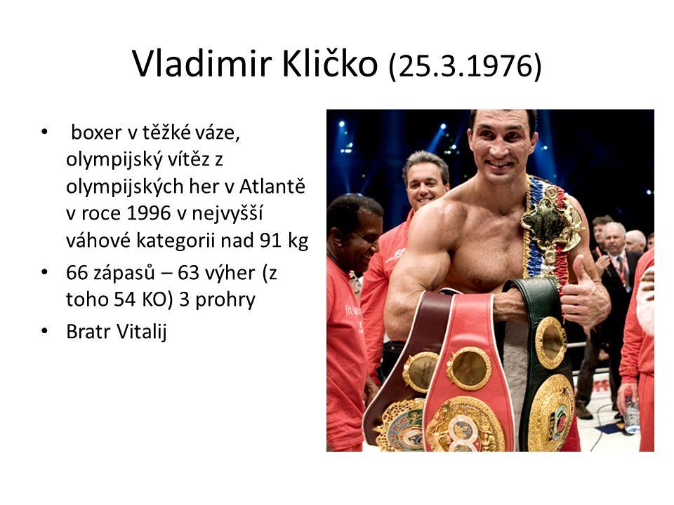 Vladimir Kličko (25.3.1976) boxer v těžké váze, olympijský vítěz z olympijských her v Atlantě v roce 1996 v nejvyšší váhové kategorii nad 91 kg 66 zápasů – 63 výher (z toho 54 KO) 3 prohry Bratr Vitalij