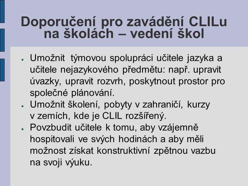 Doporučení pro zavádění CLILu na školách – vedení škol ● Umožnit týmovou spolupráci učitele jazyka a učitele nejazykového předmětu: např.