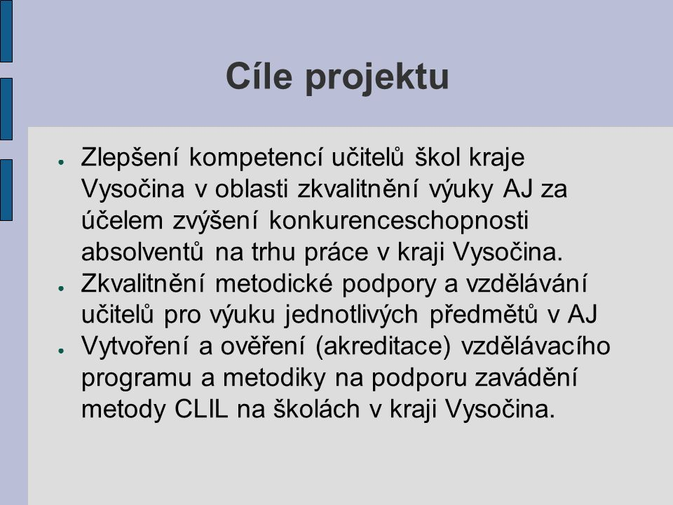 Cíle projektu ● Zlepšení kompetencí učitelů škol kraje Vysočina v oblasti zkvalitnění výuky AJ za účelem zvýšení konkurenceschopnosti absolventů na trhu práce v kraji Vysočina.