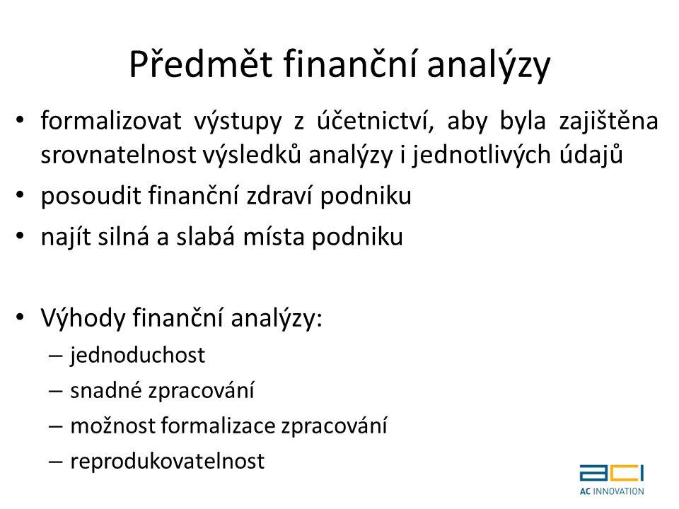 Předmět finanční analýzy formalizovat výstupy z účetnictví, aby byla zajištěna srovnatelnost výsledků analýzy i jednotlivých údajů posoudit finanční zdraví podniku najít silná a slabá místa podniku Výhody finanční analýzy: – jednoduchost – snadné zpracování – možnost formalizace zpracování – reprodukovatelnost