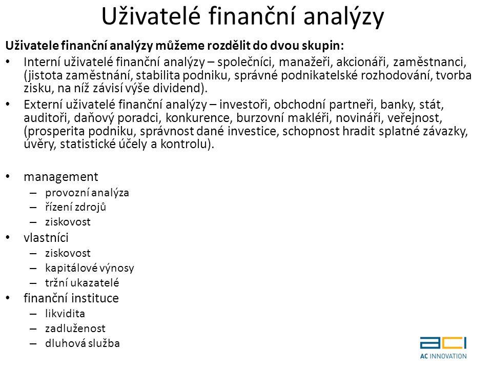 Uživatelé finanční analýzy Uživatele finanční analýzy můžeme rozdělit do dvou skupin: Interní uživatelé finanční analýzy – společníci, manažeři, akcionáři, zaměstnanci, (jistota zaměstnání, stabilita podniku, správné podnikatelské rozhodování, tvorba zisku, na níž závisí výše dividend).