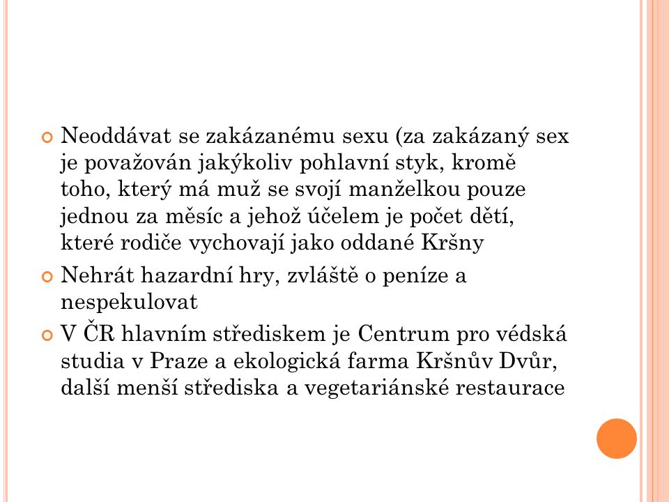 Neoddávat se zakázanému sexu (za zakázaný sex je považován jakýkoliv pohlavní styk, kromě toho, který má muž se svojí manželkou pouze jednou za měsíc a jehož účelem je počet dětí, které rodiče vychovají jako oddané Kršny Nehrát hazardní hry, zvláště o peníze a nespekulovat V ČR hlavním střediskem je Centrum pro védská studia v Praze a ekologická farma Kršnův Dvůr, další menší střediska a vegetariánské restaurace