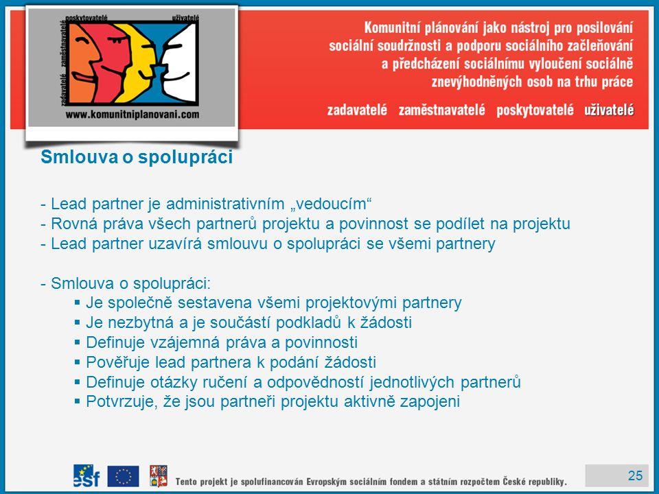 """25 Smlouva o spolupráci - Lead partner je administrativním """"vedoucím - Rovná práva všech partnerů projektu a povinnost se podílet na projektu - Lead partner uzavírá smlouvu o spolupráci se všemi partnery - Smlouva o spolupráci:  Je společně sestavena všemi projektovými partnery  Je nezbytná a je součástí podkladů k žádosti  Definuje vzájemná práva a povinnosti  Pověřuje lead partnera k podání žádosti  Definuje otázky ručení a odpovědností jednotlivých partnerů  Potvrzuje, že jsou partneři projektu aktivně zapojeni"""
