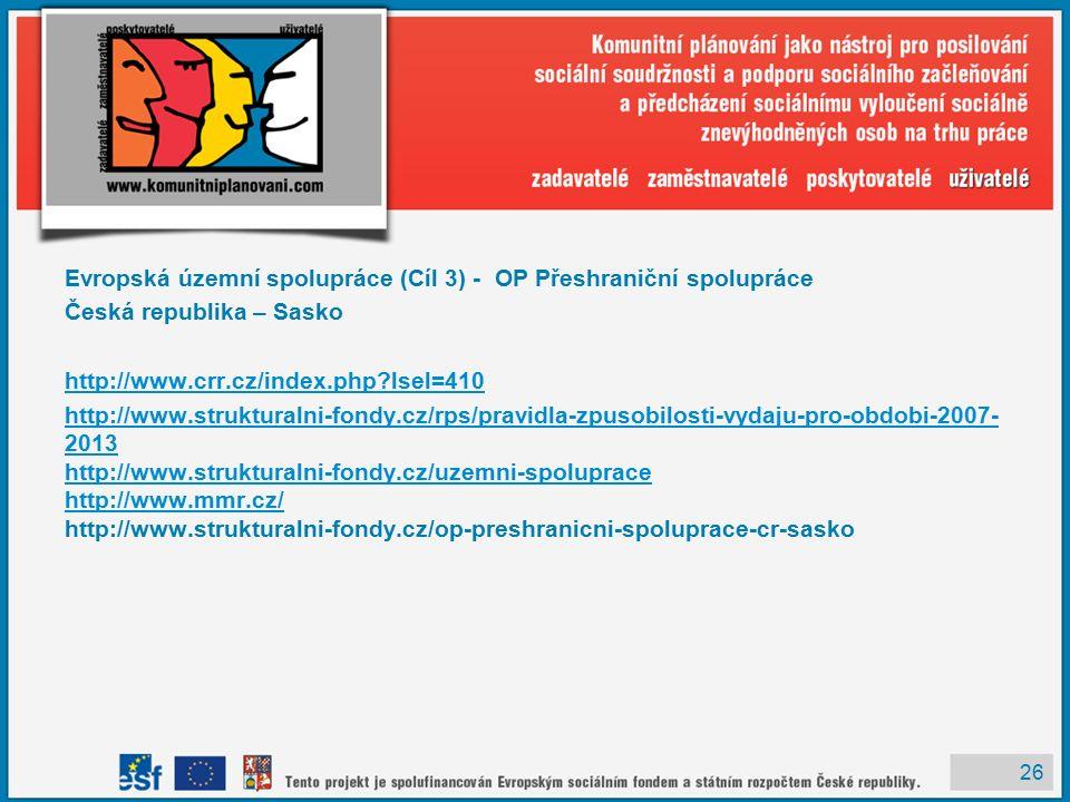 26 Evropská územní spolupráce (Cíl 3) - OP Přeshraniční spolupráce Česká republika – Sasko http://www.crr.cz/index.php lsel=410 http://www.strukturalni-fondy.cz/rps/pravidla-zpusobilosti-vydaju-pro-obdobi-2007- 2013 http://www.strukturalni-fondy.cz/uzemni-spoluprace http://www.mmr.cz/ http://www.strukturalni-fondy.cz/rps/pravidla-zpusobilosti-vydaju-pro-obdobi-2007- 2013 http://www.strukturalni-fondy.cz/uzemni-spoluprace http://www.mmr.cz/ http://www.strukturalni-fondy.cz/op-preshranicni-spoluprace-cr-sasko