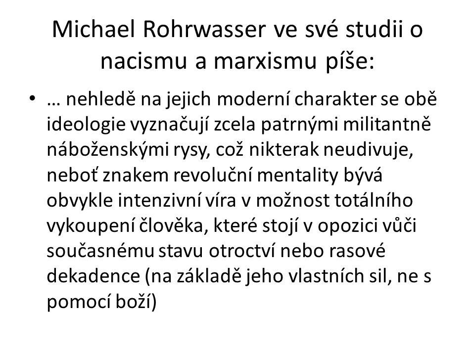 Michael Rohrwasser ve své studii o nacismu a marxismu píše: … nehledě na jejich moderní charakter se obě ideologie vyznačují zcela patrnými militantně náboženskými rysy, což nikterak neudivuje, neboť znakem revoluční mentality bývá obvykle intenzivní víra v možnost totálního vykoupení člověka, které stojí v opozici vůči současnému stavu otroctví nebo rasové dekadence (na základě jeho vlastních sil, ne s pomocí boží)