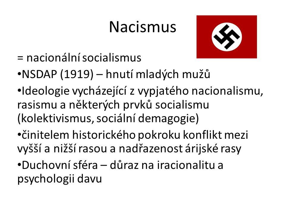 Nacismus = nacionální socialismus NSDAP (1919) – hnutí mladých mužů Ideologie vycházející z vypjatého nacionalismu, rasismu a některých prvků socialismu (kolektivismus, sociální demagogie) činitelem historického pokroku konflikt mezi vyšší a nižší rasou a nadřazenost árijské rasy Duchovní sféra – důraz na iracionalitu a psychologii davu