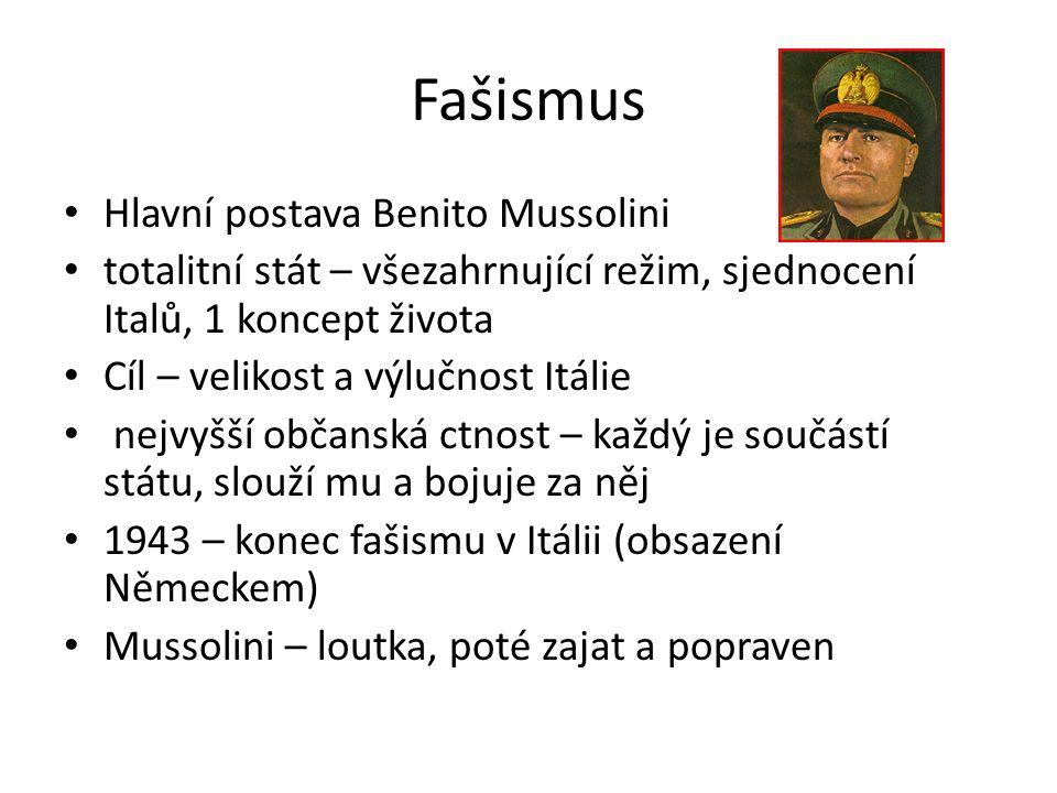 Fašismus Hlavní postava Benito Mussolini totalitní stát – všezahrnující režim, sjednocení Italů, 1 koncept života Cíl – velikost a výlučnost Itálie nejvyšší občanská ctnost – každý je součástí státu, slouží mu a bojuje za něj 1943 – konec fašismu v Itálii (obsazení Německem) Mussolini – loutka, poté zajat a popraven
