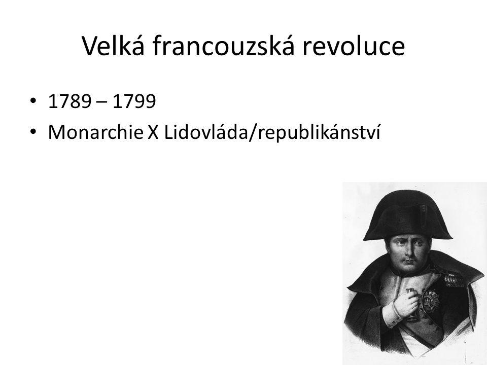 Velká francouzská revoluce 1789 – 1799 Monarchie X Lidovláda/republikánství